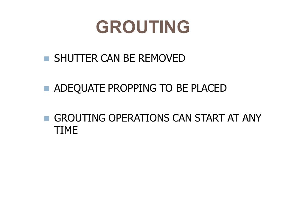 GROUTING SHUTTER CAN BE REMOVED ADEQUATE PROPPING TO BE PLACED GROUTING OPERATIONS CAN START AT ANY TIME