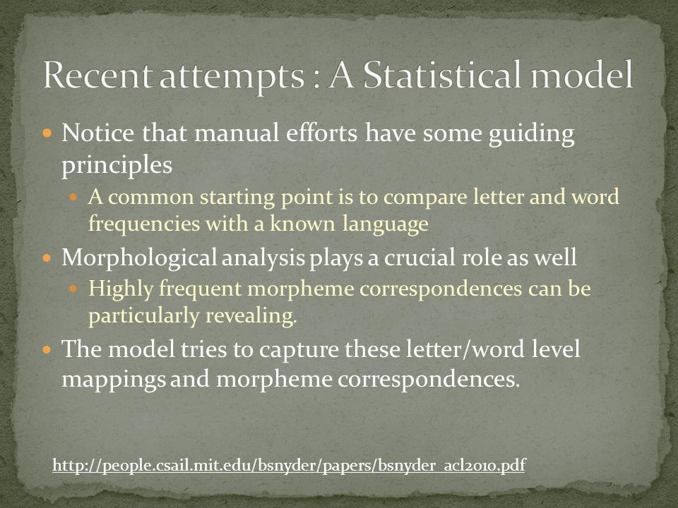 Notice that manual efforts have some guiding principles A common starting point is to compare letter and word frequencies with a known language Morphological analysis plays a crucial role as well Highly frequent morpheme correspondences can be particularly revealing.