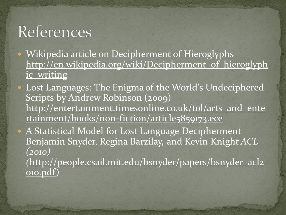 Wikipedia article on Decipherment of Hieroglyphs http://en.wikipedia.org/wiki/Decipherment_of_hieroglyph ic_writing http://en.wikipedia.org/wiki/Decipherment_of_hieroglyph ic_writing Lost Languages: The Enigma of the World s Undeciphered Scripts by Andrew Robinson (2009) http://entertainment.timesonline.co.uk/tol/arts_and_ente rtainment/books/non-fiction/article5859173.ece http://entertainment.timesonline.co.uk/tol/arts_and_ente rtainment/books/non-fiction/article5859173.ece A Statistical Model for Lost Language Decipherment Benjamin Snyder, Regina Barzilay, and Kevin Knight ACL (2010) (http://people.csail.mit.edu/bsnyder/papers/bsnyder_acl2 010.pdf)http://people.csail.mit.edu/bsnyder/papers/bsnyder_acl2 010.pdf