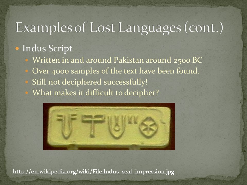 Indus Script Written in and around Pakistan around 2500 BC Over 4000 samples of the text have been found.
