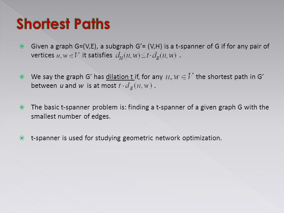  Given a graph G=(V,E), a subgraph G'= (V,H) is a t-spanner of G if for any pair of vertices it satisfies.