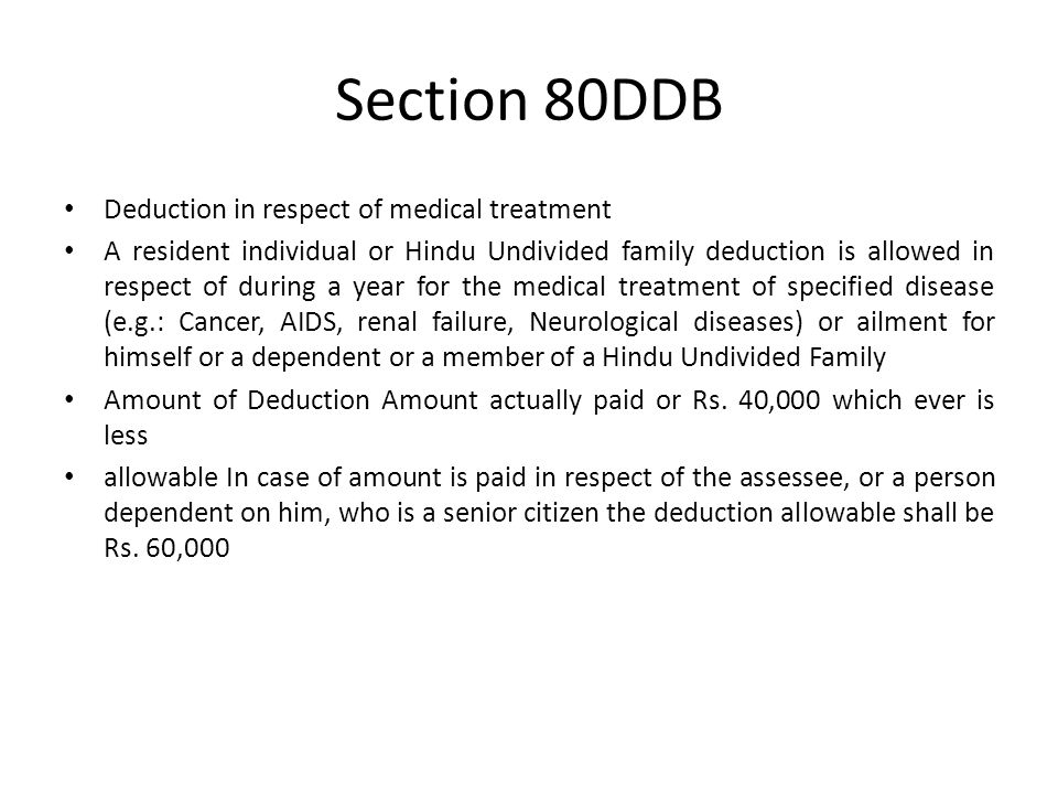 Section 80DDB Deduction in respect of medical treatment A resident individual or Hindu Undivided family deduction is allowed in respect of during a year for the medical treatment of specified disease (e.g.: Cancer, AIDS, renal failure, Neurological diseases) or ailment for himself or a dependent or a member of a Hindu Undivided Family Amount of Deduction Amount actually paid or Rs.