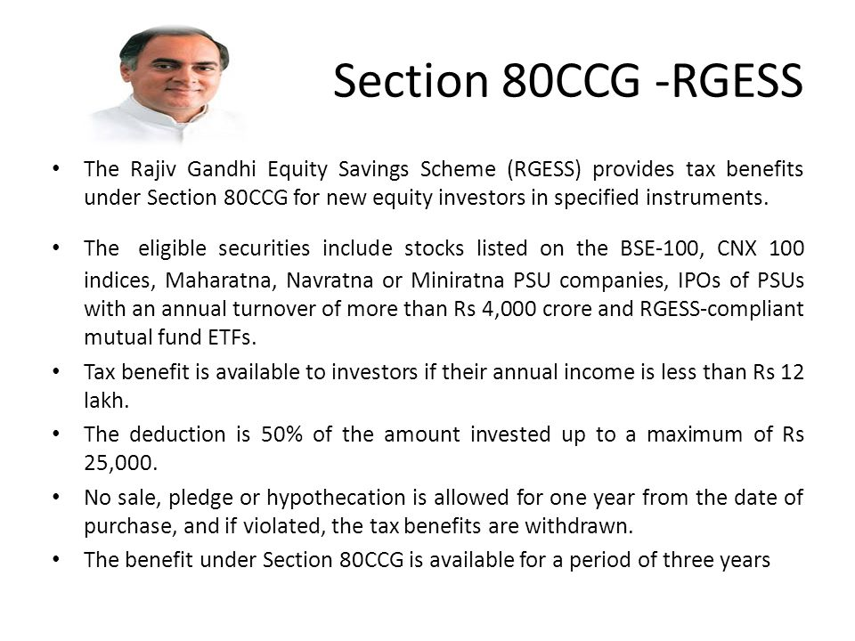 Section 80CCG -RGESS The Rajiv Gandhi Equity Savings Scheme (RGESS) provides tax benefits under Section 80CCG for new equity investors in specified instruments.