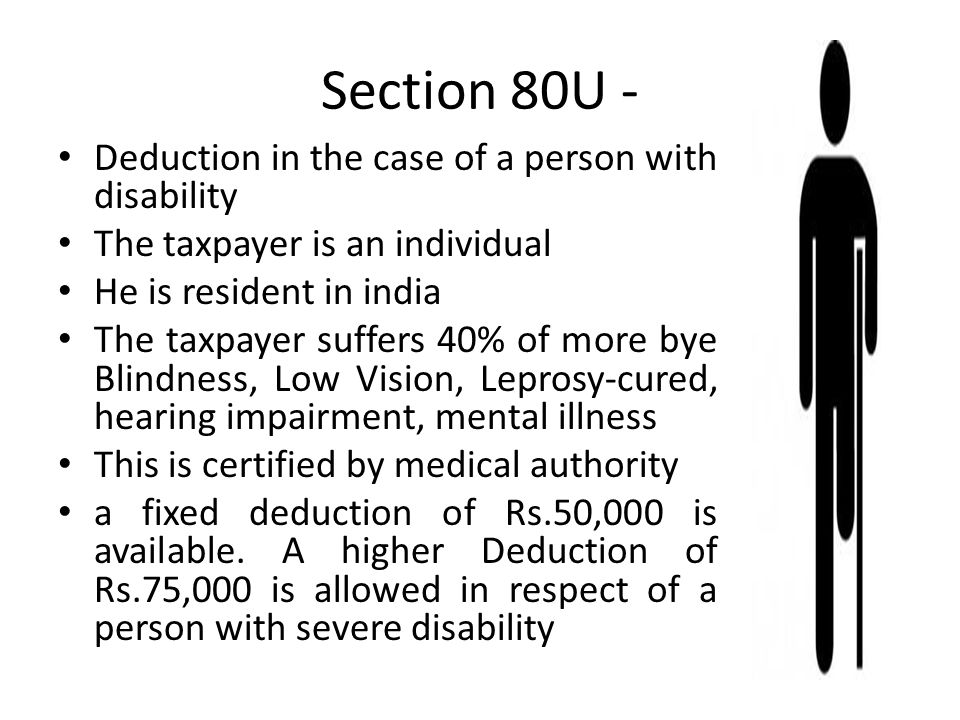 Section 80U - Deduction in the case of a person with disability The taxpayer is an individual He is resident in india The taxpayer suffers 40% of more bye Blindness, Low Vision, Leprosy-cured, hearing impairment, mental illness This is certified by medical authority a fixed deduction of Rs.50,000 is available.