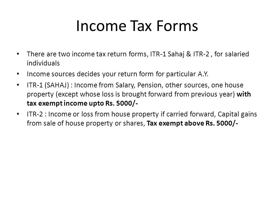 Income Tax Forms There are two income tax return forms, ITR-1 Sahaj & ITR-2, for salaried individuals Income sources decides your return form for particular A.Y.