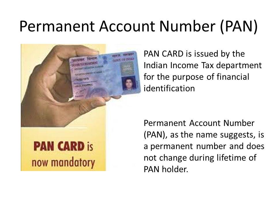 Permanent Account Number (PAN) PAN CARD is issued by the Indian Income Tax department for the purpose of financial identification Permanent Account Number (PAN), as the name suggests, is a permanent number and does not change during lifetime of PAN holder.