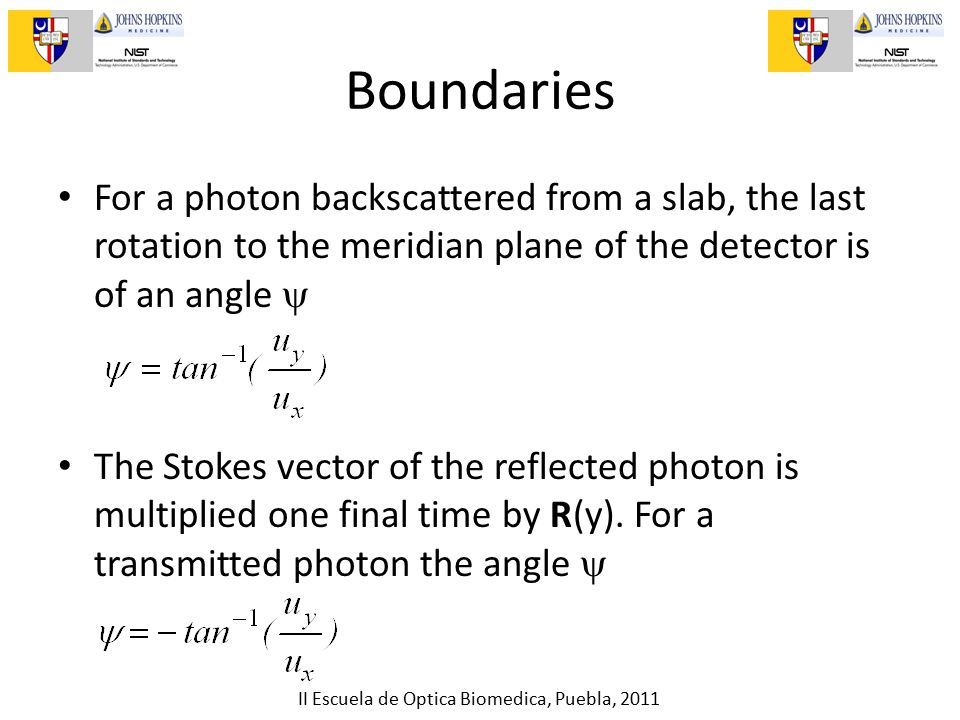 II Escuela de Optica Biomedica, Puebla, 2011 Boundaries For a photon backscattered from a slab, the last rotation to the meridian plane of the detector is of an angle  The Stokes vector of the reflected photon is multiplied one final time by R(y).