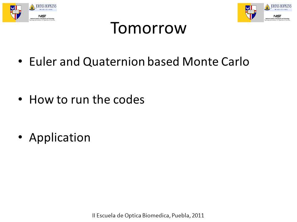 II Escuela de Optica Biomedica, Puebla, 2011 Tomorrow Euler and Quaternion based Monte Carlo How to run the codes Application