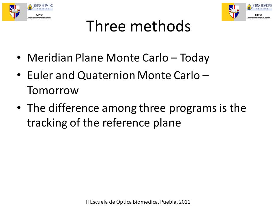 II Escuela de Optica Biomedica, Puebla, 2011 Three methods Meridian Plane Monte Carlo – Today Euler and Quaternion Monte Carlo – Tomorrow The difference among three programs is the tracking of the reference plane