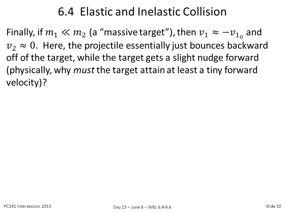 Day 13 – June 6 – WBL 6.4-6.6 6.4 Elastic and Inelastic Collision PC141 Intersession 2013Slide 10