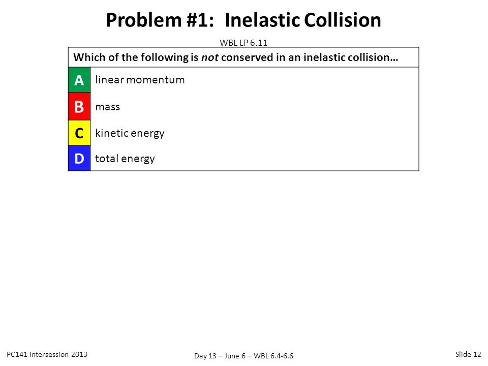 Day 13 – June 6 – WBL 6.4-6.6 Problem #1: Inelastic Collision PC141 Intersession 2013Slide 12 WBL LP 6.11 Which of the following is not conserved in an inelastic collision… A linear momentum B mass C kinetic energy D total energy