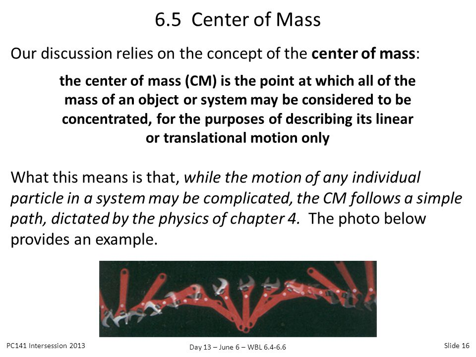 Day 13 – June 6 – WBL 6.4-6.6 Our discussion relies on the concept of the center of mass: What this means is that, while the motion of any individual particle in a system may be complicated, the CM follows a simple path, dictated by the physics of chapter 4.