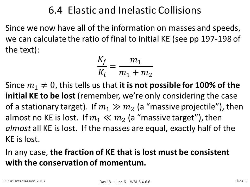 Day 13 – June 6 – WBL 6.4-6.6 Problem #8: Elastic Collision PC141 Intersession 2013Slide 26 A body of mass 2.0 kg collides elastically with a stationary body and continues to move in the original direction but with one-fourth of its original speed.