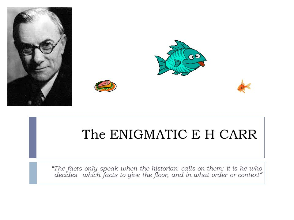The ENIGMATIC E H CARR The facts only speak when the historian calls on them: it is he who decides which facts to give the floor, and in what order or context