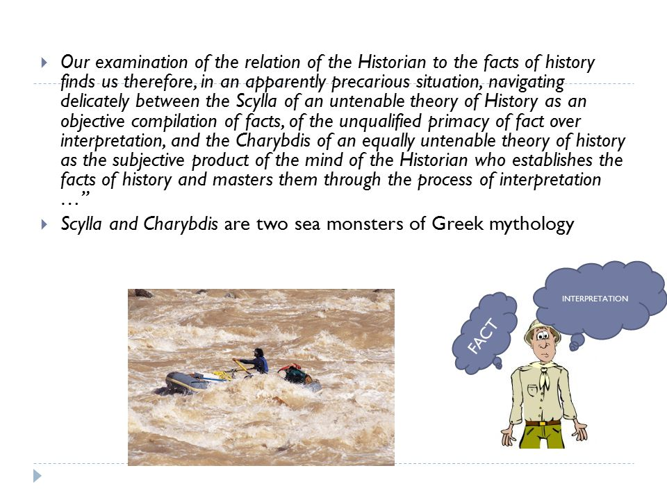  Our examination of the relation of the Historian to the facts of history finds us therefore, in an apparently precarious situation, navigating delicately between the Scylla of an untenable theory of History as an objective compilation of facts, of the unqualified primacy of fact over interpretation, and the Charybdis of an equally untenable theory of history as the subjective product of the mind of the Historian who establishes the facts of history and masters them through the process of interpretation …  Scylla and Charybdis are two sea monsters of Greek mythology FACT INTERPRETATION