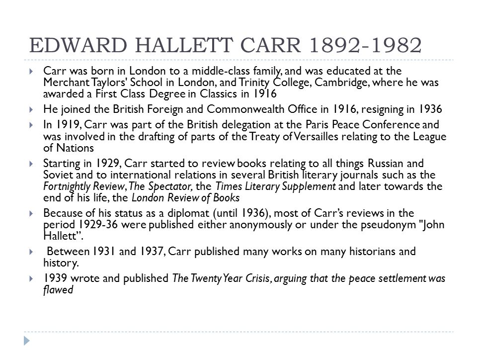 EDWARD HALLETT CARR 1892-1982  Carr was born in London to a middle-class family, and was educated at the Merchant Taylors School in London, and Trinity College, Cambridge, where he was awarded a First Class Degree in Classics in 1916  He joined the British Foreign and Commonwealth Office in 1916, resigning in 1936  In 1919, Carr was part of the British delegation at the Paris Peace Conference and was involved in the drafting of parts of the Treaty of Versailles relating to the League of Nations  Starting in 1929, Carr started to review books relating to all things Russian and Soviet and to international relations in several British literary journals such as the Fortnightly Review, The Spectator, the Times Literary Supplement and later towards the end of his life, the London Review of Books  Because of his status as a diplomat (until 1936), most of Carr's reviews in the period 1929-36 were published either anonymously or under the pseudonym John Hallett .