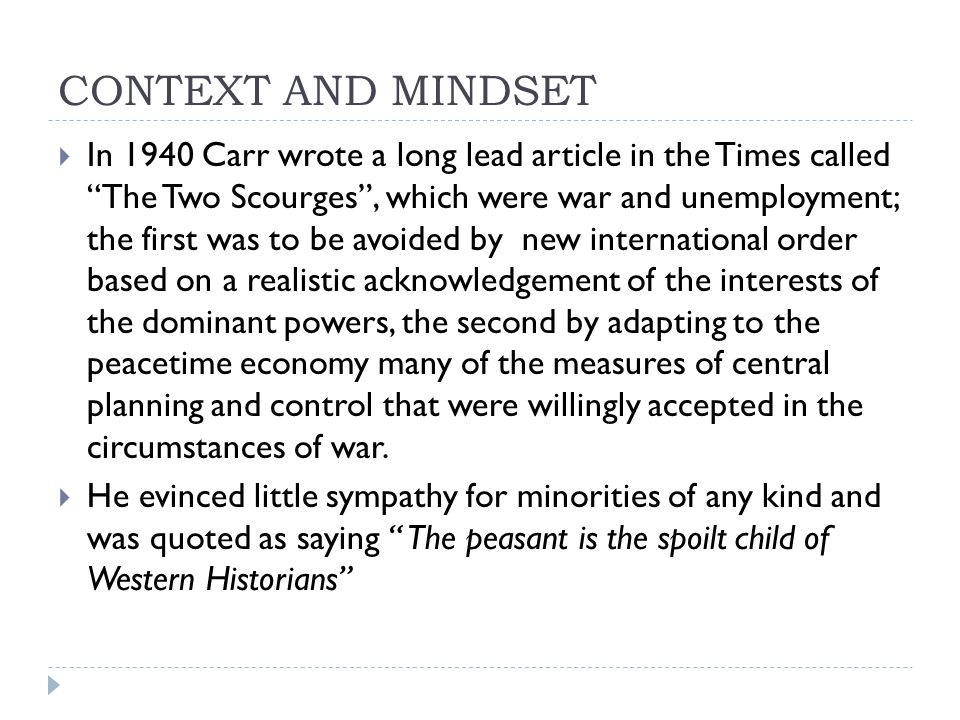 CONTEXT AND MINDSET  In 1940 Carr wrote a long lead article in the Times called The Two Scourges , which were war and unemployment; the first was to be avoided by new international order based on a realistic acknowledgement of the interests of the dominant powers, the second by adapting to the peacetime economy many of the measures of central planning and control that were willingly accepted in the circumstances of war.