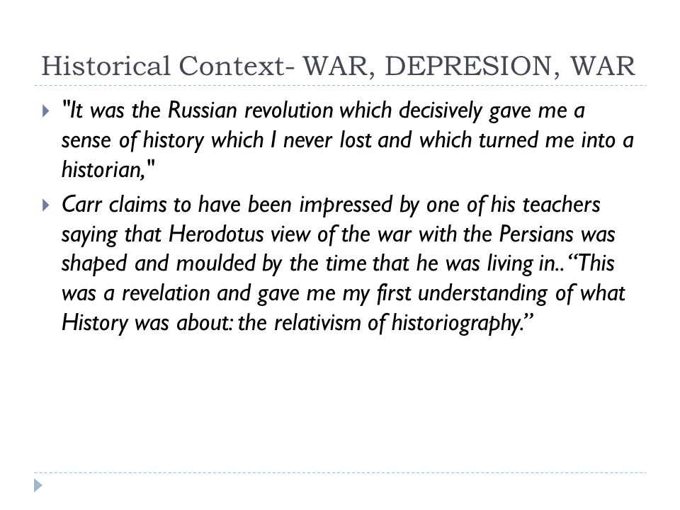 Historical Context- WAR, DEPRESION, WAR  It was the Russian revolution which decisively gave me a sense of history which I never lost and which turned me into a historian,  Carr claims to have been impressed by one of his teachers saying that Herodotus view of the war with the Persians was shaped and moulded by the time that he was living in..