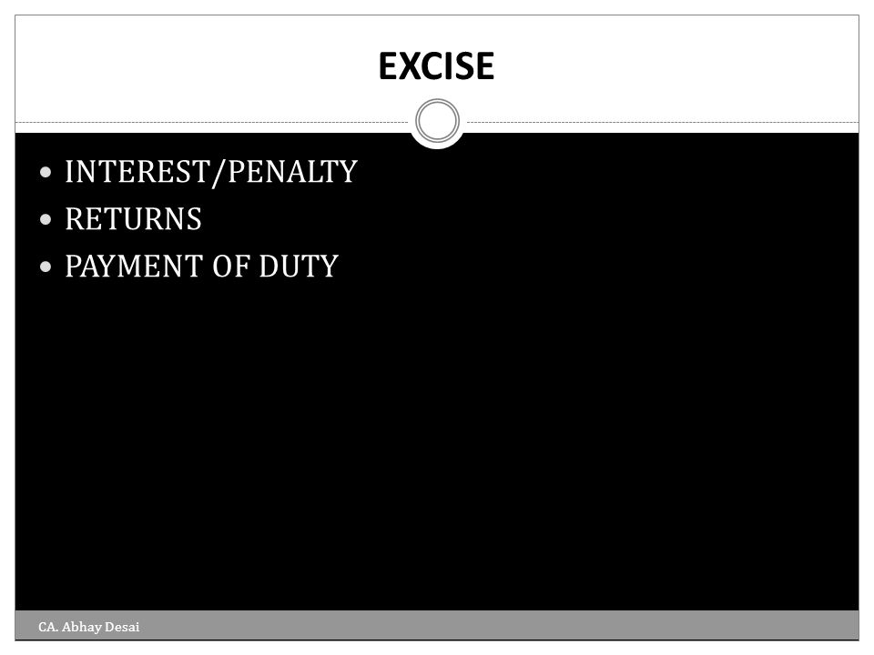 EXCISE INTEREST/PENALTY RETURNS PAYMENT OF DUTY CA. Abhay Desai