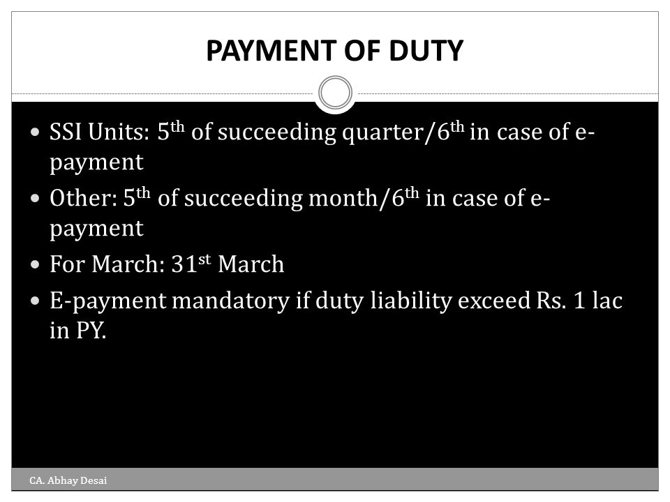PAYMENT OF DUTY SSI Units: 5 th of succeeding quarter/6 th in case of e- payment Other: 5 th of succeeding month/6 th in case of e- payment For March:
