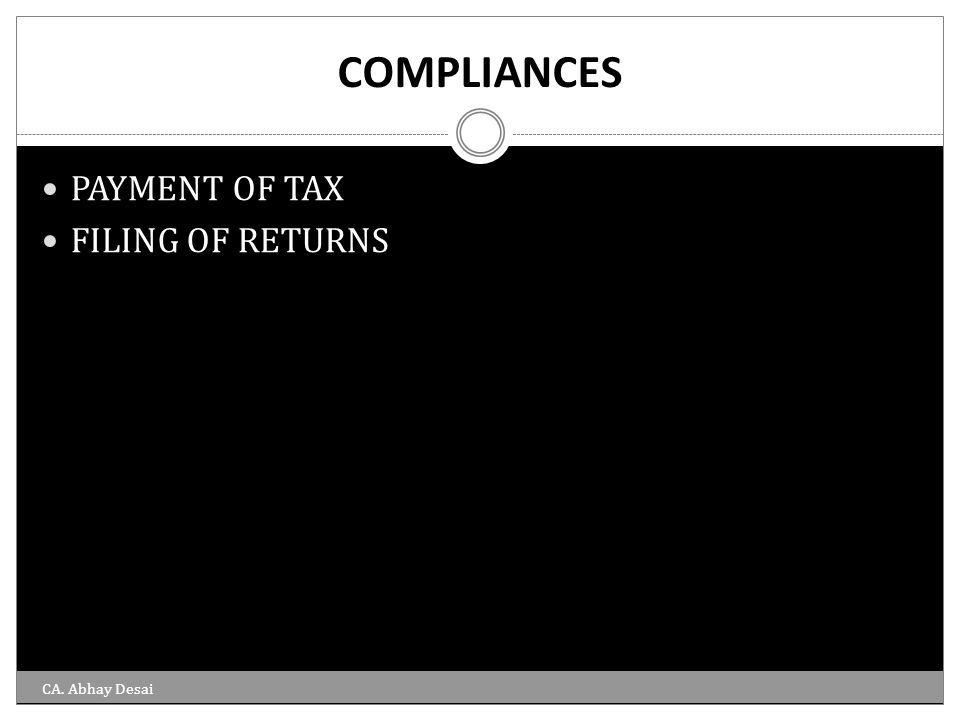 COMPLIANCES PAYMENT OF TAX FILING OF RETURNS CA. Abhay Desai