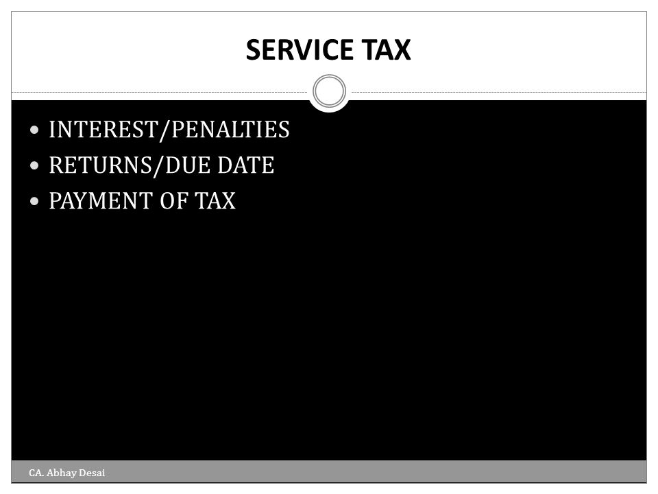 SERVICE TAX INTEREST/PENALTIES RETURNS/DUE DATE PAYMENT OF TAX CA. Abhay Desai