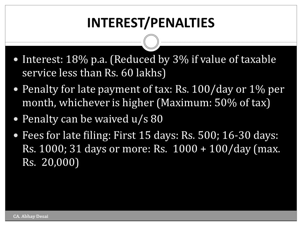 INTEREST/PENALTIES Interest: 18% p.a. (Reduced by 3% if value of taxable service less than Rs. 60 lakhs) Penalty for late payment of tax: Rs. 100/day