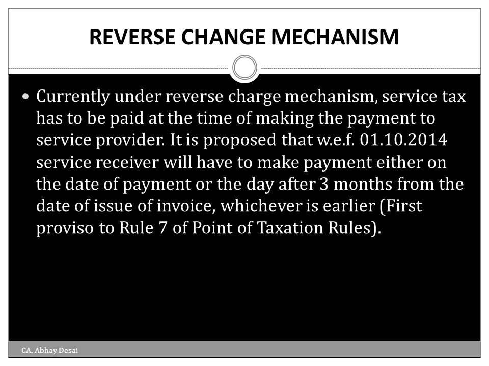 REVERSE CHANGE MECHANISM Currently under reverse charge mechanism, service tax has to be paid at the time of making the payment to service provider. I