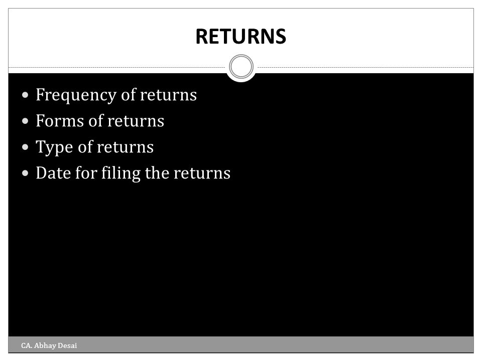 RETURNS Frequency of returns Forms of returns Type of returns Date for filing the returns CA. Abhay Desai