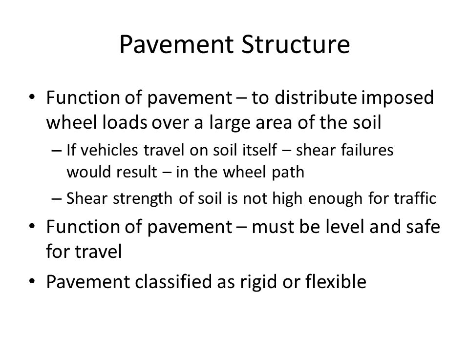 Rigid and flexible pavements Rigid pavement – surfaced by concrete slabs – Act as beams and distribute the wheel loads fairly uniformly over the area of the slab Flexible pavement – asphalt concrete – Stabilized or bound granular material – Distribute the load over a cone shaped area under the wheel Reducing the imposed unit stresses as depth increase Rate of stress reduction varies with the properties of the layers – difficult to estimate Example 45 degree cone – Tire pressure 90psi – Reduced to 4psi at the depth of 16in.