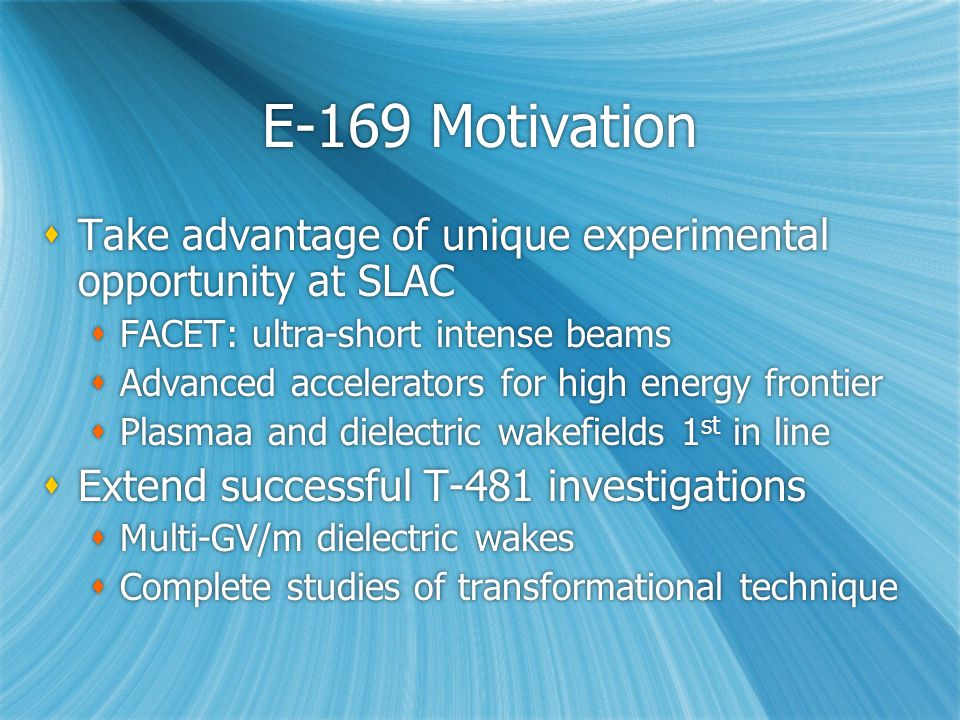 E-169 Motivation  Take advantage of unique experimental opportunity at SLAC  FACET: ultra-short intense beams  Advanced accelerators for high energy frontier  Plasmaa and dielectric wakefields 1 st in line  Extend successful T-481 investigations  Multi-GV/m dielectric wakes  Complete studies of transformational technique  Take advantage of unique experimental opportunity at SLAC  FACET: ultra-short intense beams  Advanced accelerators for high energy frontier  Plasmaa and dielectric wakefields 1 st in line  Extend successful T-481 investigations  Multi-GV/m dielectric wakes  Complete studies of transformational technique