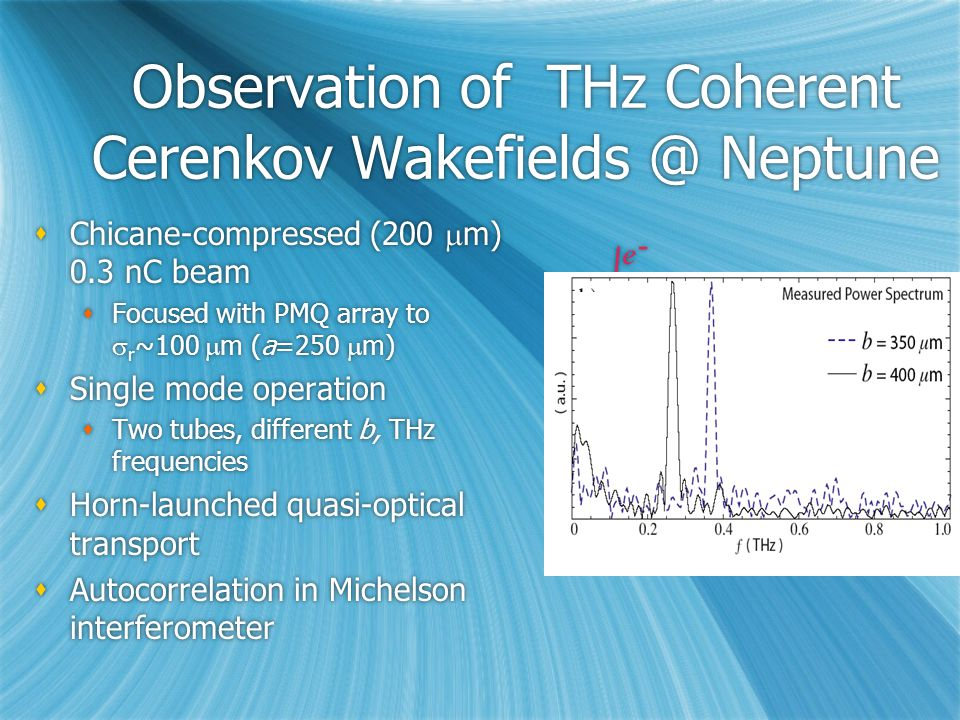 Observation of THz Coherent Cerenkov Wakefields @ Neptune  Chicane-compressed (200  m) 0.3 nC beam  Focused with PMQ array to  r ~100  m (a=250  m)  Single mode operation  Two tubes, different b, THz frequencies  Horn-launched quasi-optical transport  Autocorrelation in Michelson interferometer  Chicane-compressed (200  m) 0.3 nC beam  Focused with PMQ array to  r ~100  m (a=250  m)  Single mode operation  Two tubes, different b, THz frequencies  Horn-launched quasi-optical transport  Autocorrelation in Michelson interferometer