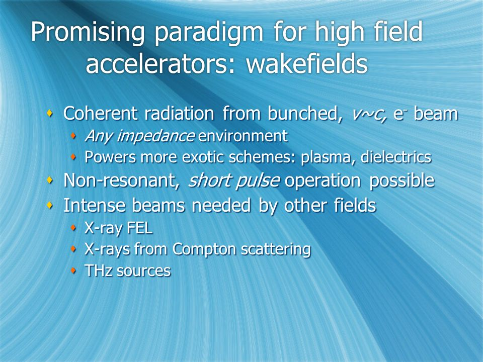 Promising paradigm for high field accelerators: wakefields  Coherent radiation from bunched, v~c, e - beam  Any impedance environment  Powers more exotic schemes: plasma, dielectrics  Non-resonant, short pulse operation possible  Intense beams needed by other fields  X-ray FEL  X-rays from Compton scattering  THz sources  Coherent radiation from bunched, v~c, e - beam  Any impedance environment  Powers more exotic schemes: plasma, dielectrics  Non-resonant, short pulse operation possible  Intense beams needed by other fields  X-ray FEL  X-rays from Compton scattering  THz sources