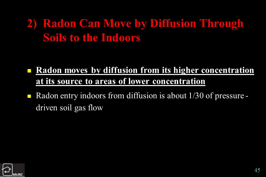 45 2) Radon Can Move by Diffusion Through Soils to the Indoors n Radon moves by diffusion from its higher concentration at its source to areas of lower concentration n Radon entry indoors from diffusion is about 1/30 of pressure - driven soil gas flow