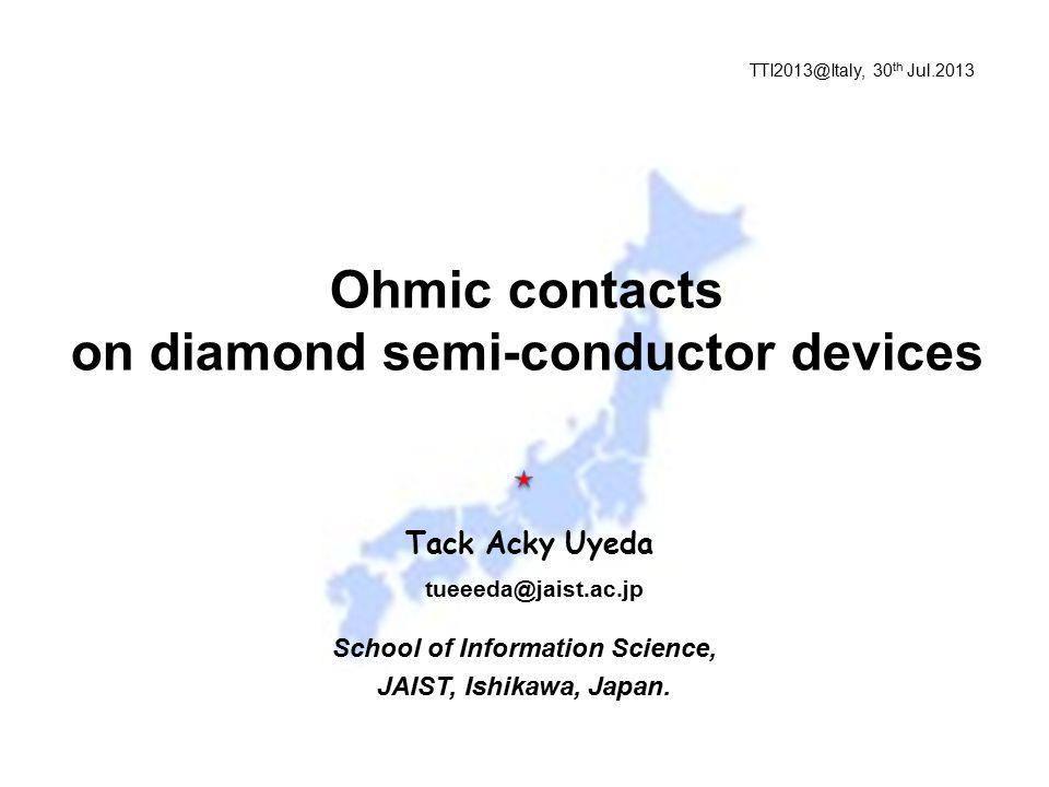 Tack Acky Uyeda School of Information Science, JAIST, Ishikawa, Japan. Ohmic contacts on diamond semi-conductor devices tueeeda@jaist.ac.jp TTI2013@It