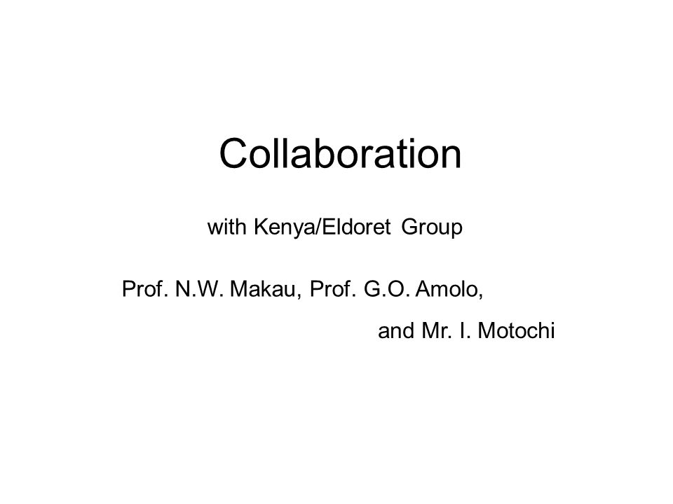 Collaboration with Kenya/Eldoret Group Prof. N.W. Makau, Prof. G.O. Amolo, and Mr. I. Motochi