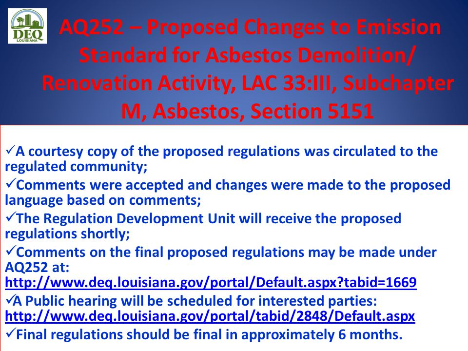AQ252 – Proposed Changes to Emission Standard for Asbestos Demolition/ Renovation Activity, LAC 33:III, Subchapter M, Asbestos, Section 5151 A courtesy copy of the proposed regulations was circulated to the regulated community; Comments were accepted and changes were made to the proposed language based on comments; The Regulation Development Unit will receive the proposed regulations shortly; Comments on the final proposed regulations may be made under AQ252 at: http://www.deq.louisiana.gov/portal/Default.aspx?tabid=1669 http://www.deq.louisiana.gov/portal/Default.aspx?tabid=1669 A Public hearing will be scheduled for interested parties: http://www.deq.louisiana.gov/portal/tabid/2848/Default.aspx http://www.deq.louisiana.gov/portal/tabid/2848/Default.aspx Final regulations should be final in approximately 6 months.
