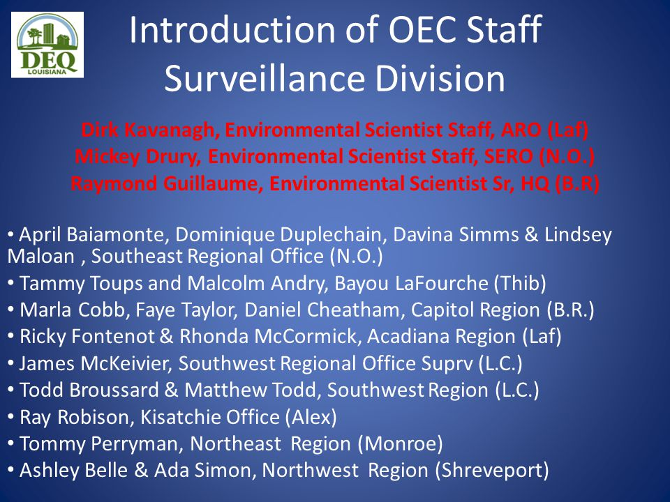 Introduction of OEC Staff Surveillance Division Dirk Kavanagh, Environmental Scientist Staff, ARO (Laf) Mickey Drury, Environmental Scientist Staff, SERO (N.O.) Raymond Guillaume, Environmental Scientist Sr, HQ (B.R) April Baiamonte, Dominique Duplechain, Davina Simms & Lindsey Maloan, Southeast Regional Office (N.O.) Tammy Toups and Malcolm Andry, Bayou LaFourche (Thib) Marla Cobb, Faye Taylor, Daniel Cheatham, Capitol Region (B.R.) Ricky Fontenot & Rhonda McCormick, Acadiana Region (Laf) James McKeivier, Southwest Regional Office Suprv (L.C.) Todd Broussard & Matthew Todd, Southwest Region (L.C.) Ray Robison, Kisatchie Office (Alex) Tommy Perryman, Northeast Region (Monroe) Ashley Belle & Ada Simon, Northwest Region (Shreveport)