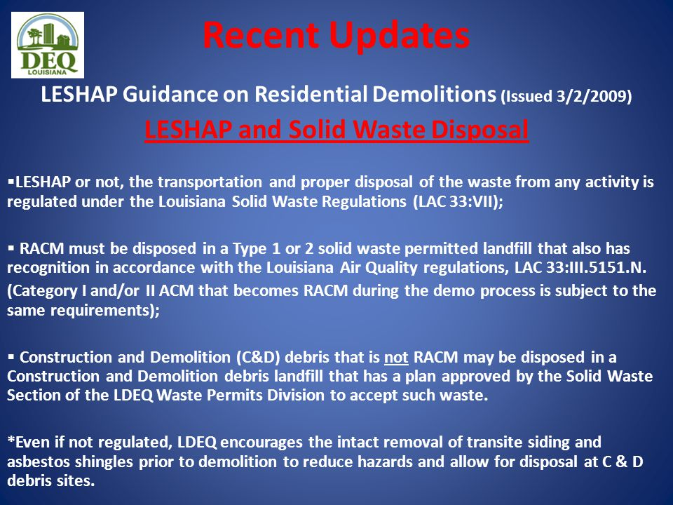 Recent Updates LESHAP Guidance on Residential Demolitions (Issued 3/2/2009) LESHAP and Solid Waste Disposal  LESHAP or not, the transportation and proper disposal of the waste from any activity is regulated under the Louisiana Solid Waste Regulations (LAC 33:VII);  RACM must be disposed in a Type 1 or 2 solid waste permitted landfill that also has recognition in accordance with the Louisiana Air Quality regulations, LAC 33:III.5151.N.