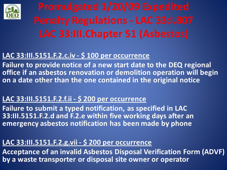 Promulgated 1/20/09 Expedited Penalty Regulations - LAC 33:I.807 LAC 33:III.Chapter 51 (Asbestos) LAC 33:III.5151.F.2.c.iv - $ 100 per occurrence Failure to provide notice of a new start date to the DEQ regional office if an asbestos renovation or demolition operation will begin on a date other than the one contained in the original notice LAC 33:III.5151.F.2.f.ii - $ 200 per occurrence Failure to submit a typed notification, as specified in LAC 33:III.5151.F.2.d and F.2.e within five working days after an emergency asbestos notification has been made by phone LAC 33:III.5151.F.2.g.vii - $ 200 per occurrence Acceptance of an invalid Asbestos Disposal Verification Form (ADVF) by a waste transporter or disposal site owner or operator