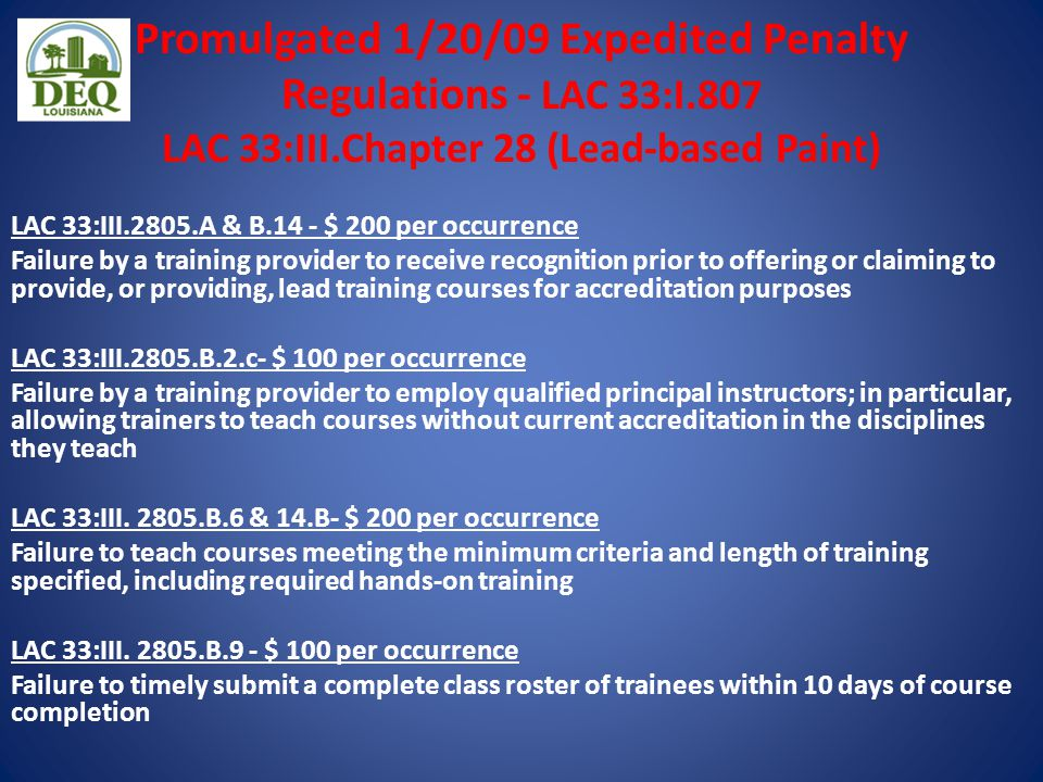 Promulgated 1/20/09 Expedited Penalty Regulations - LAC 33:I.807 LAC 33:III.Chapter 28 (Lead-based Paint) LAC 33:III.2805.A & B.14 - $ 200 per occurrence Failure by a training provider to receive recognition prior to offering or claiming to provide, or providing, lead training courses for accreditation purposes LAC 33:III.2805.B.2.c- $ 100 per occurrence Failure by a training provider to employ qualified principal instructors; in particular, allowing trainers to teach courses without current accreditation in the disciplines they teach LAC 33:III.