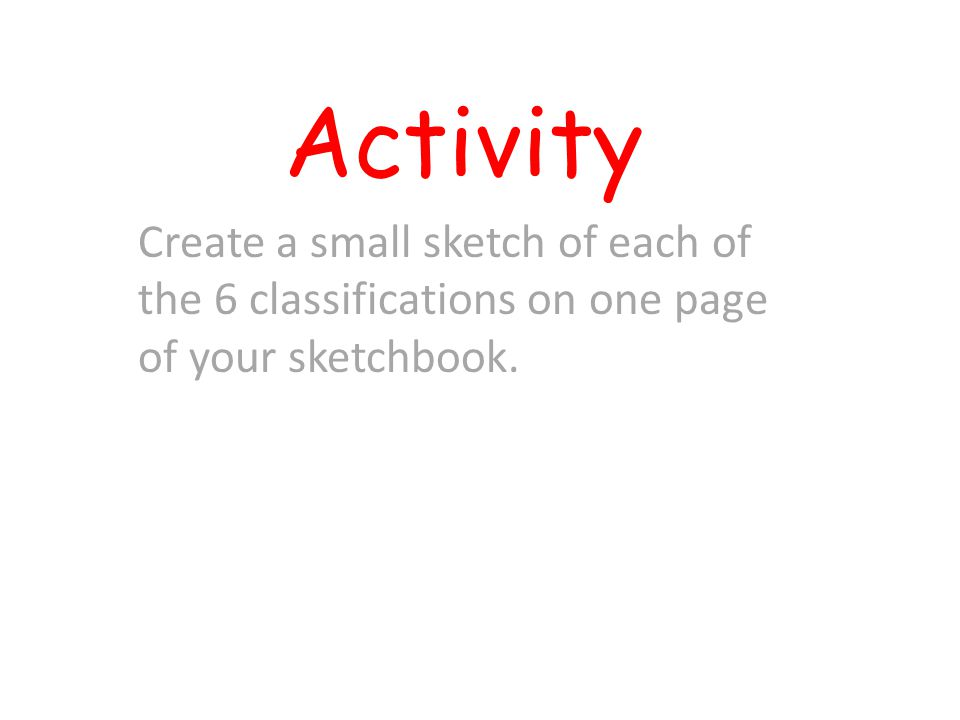 Activity Create a small sketch of each of the 6 classifications on one page of your sketchbook.