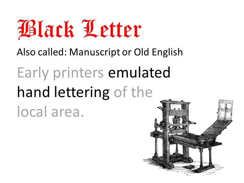 Black Letter Also called: Manuscript or Old English Early printers emulated hand lettering of the local area.