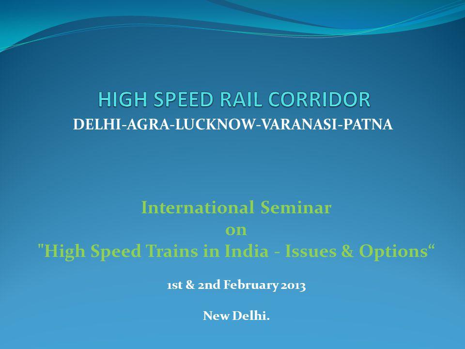DELHI-AGRA-LUCKNOW-VARANASI-PATNA International Seminar on High Speed Trains in India - Issues & Options 1st & 2nd February 2013 New Delhi.
