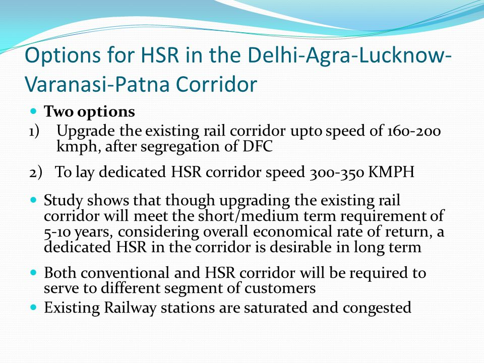 Options for HSR in the Delhi-Agra-Lucknow- Varanasi-Patna Corridor Two options 1) Upgrade the existing rail corridor upto speed of 160-200 kmph, after