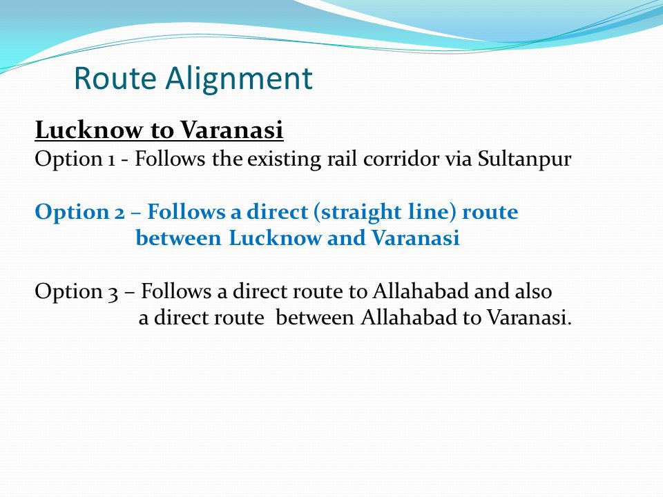 Lucknow to Varanasi Option 1 - Follows the existing rail corridor via Sultanpur Option 2 – Follows a direct (straight line) route between Lucknow and
