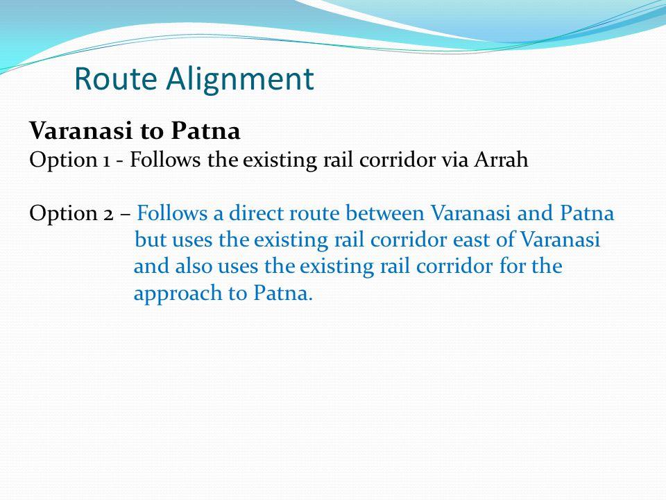 Varanasi to Patna Option 1 - Follows the existing rail corridor via Arrah Option 2 – Follows a direct route between Varanasi and Patna but uses the existing rail corridor east of Varanasi and also uses the existing rail corridor for the approach to Patna.