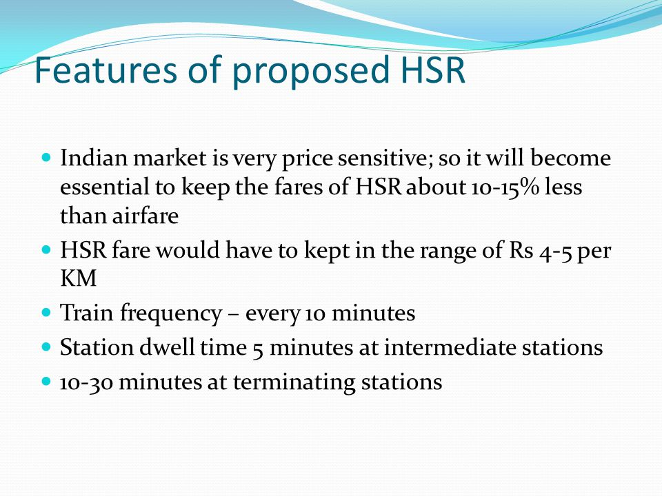 Features of proposed HSR Indian market is very price sensitive; so it will become essential to keep the fares of HSR about 10-15% less than airfare HS