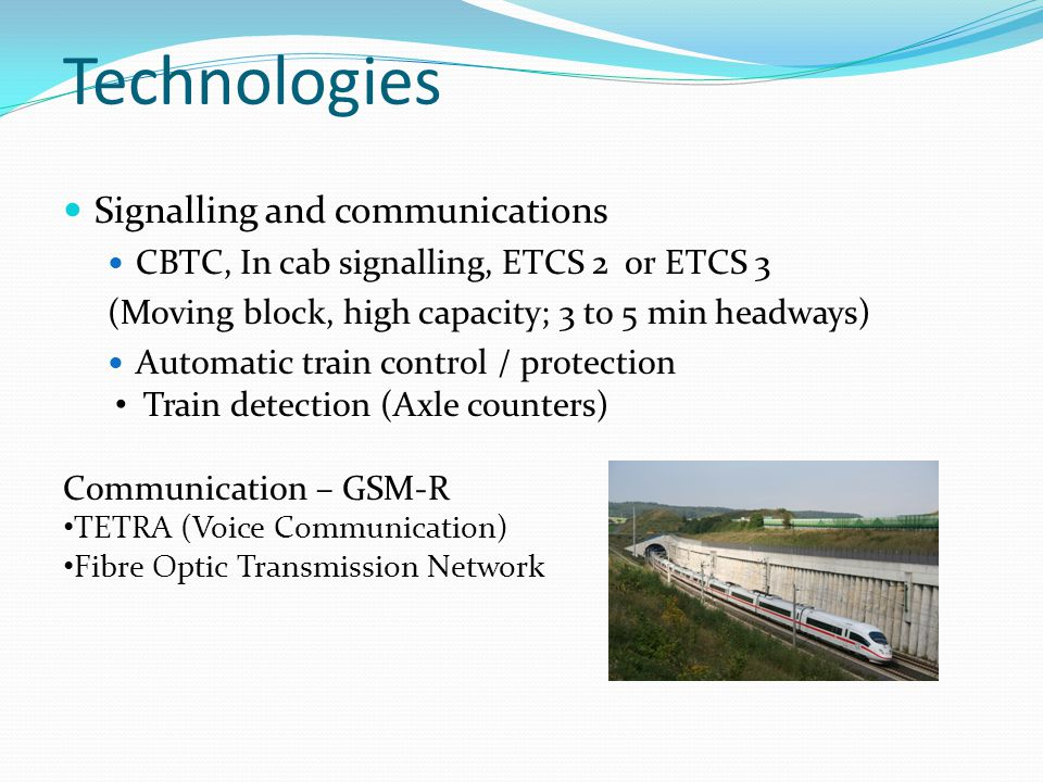 Signalling and communications CBTC, In cab signalling, ETCS 2 or ETCS 3 (Moving block, high capacity; 3 to 5 min headways) Automatic train control / p