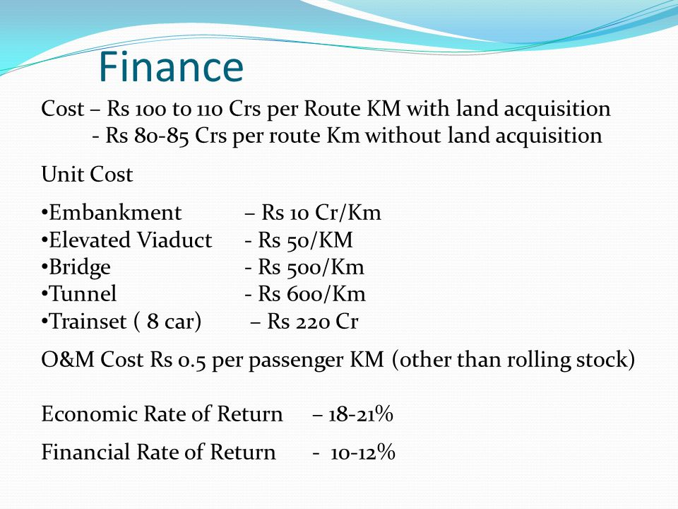 Finance Cost – Rs 100 to 110 Crs per Route KM with land acquisition - Rs 80-85 Crs per route Km without land acquisition Unit Cost Embankment – Rs 10